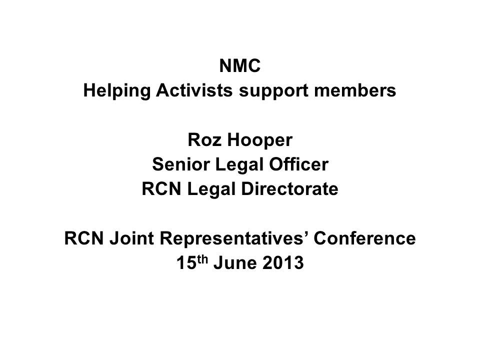NMC Helping Activists support members Roz Hooper Senior Legal Officer RCN Legal Directorate RCN Joint Representatives' Conference 15 th June 2013