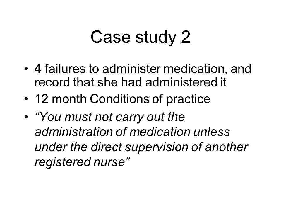 Case study 2 4 failures to administer medication, and record that she had administered it 12 month Conditions of practice You must not carry out the administration of medication unless under the direct supervision of another registered nurse