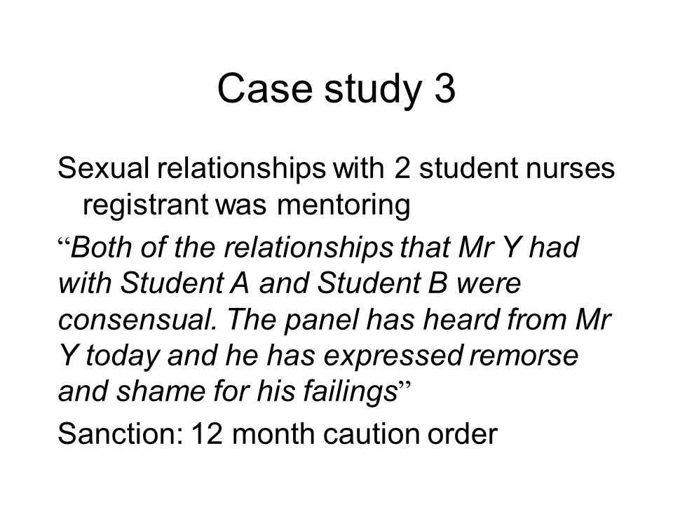 Case study 3 Sexual relationships with 2 student nurses registrant was mentoring Both of the relationships that Mr Y had with Student A and Student B were consensual.
