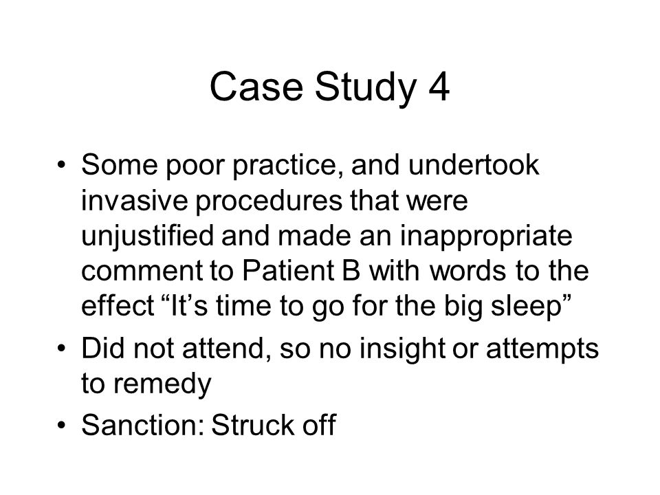 Case Study 4 Some poor practice, and undertook invasive procedures that were unjustified and made an inappropriate comment to Patient B with words to the effect It's time to go for the big sleep Did not attend, so no insight or attempts to remedy Sanction: Struck off