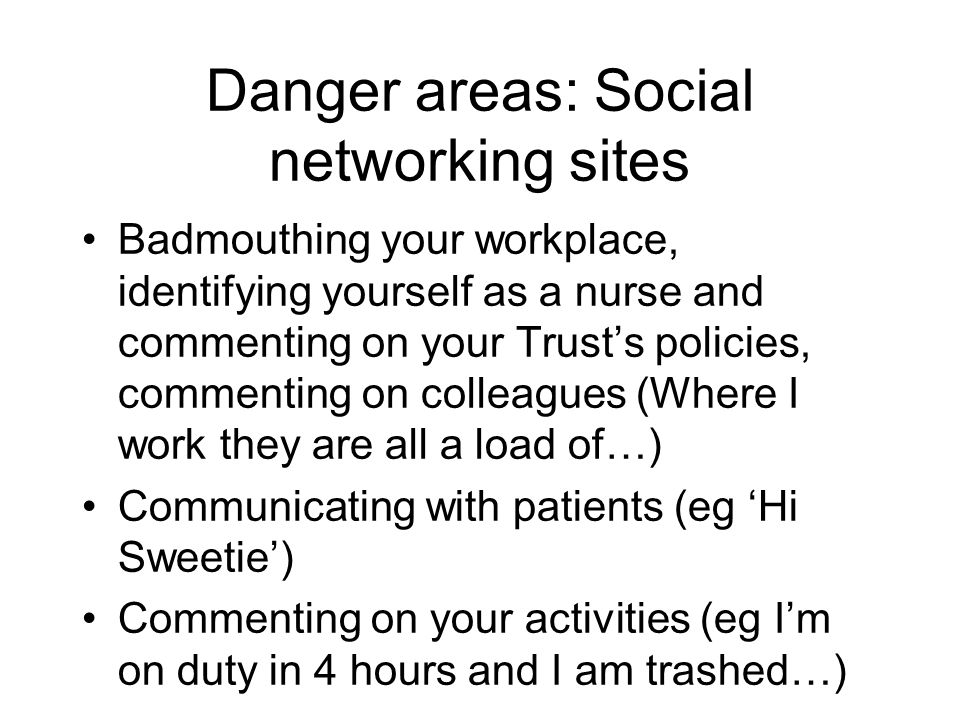 Danger areas: Social networking sites Badmouthing your workplace, identifying yourself as a nurse and commenting on your Trust's policies, commenting on colleagues (Where I work they are all a load of…) Communicating with patients (eg 'Hi Sweetie') Commenting on your activities (eg I'm on duty in 4 hours and I am trashed…)
