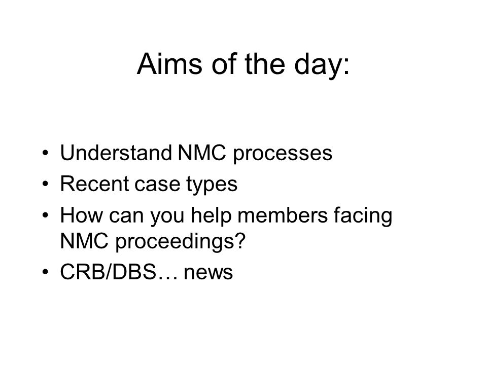 Aims of the day: Understand NMC processes Recent case types How can you help members facing NMC proceedings.