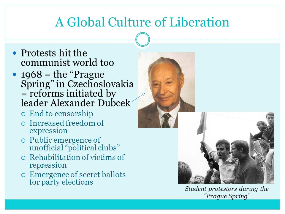 A Global Culture of Liberation Protests hit the communist world too 1968 = the Prague Spring in Czechoslovakia = reforms initiated by leader Alexander Dubcek  End to censorship  Increased freedom of expression  Public emergence of unofficial political clubs  Rehabilitation of victims of repression  Emergence of secret ballots for party elections Student protestors during the Prague Spring
