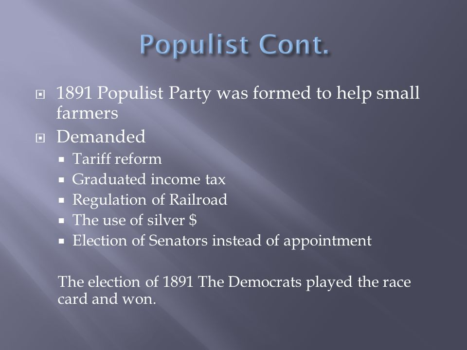  1891 Populist Party was formed to help small farmers  Demanded  Tariff reform  Graduated income tax  Regulation of Railroad  The use of silver $  Election of Senators instead of appointment The election of 1891 The Democrats played the race card and won.