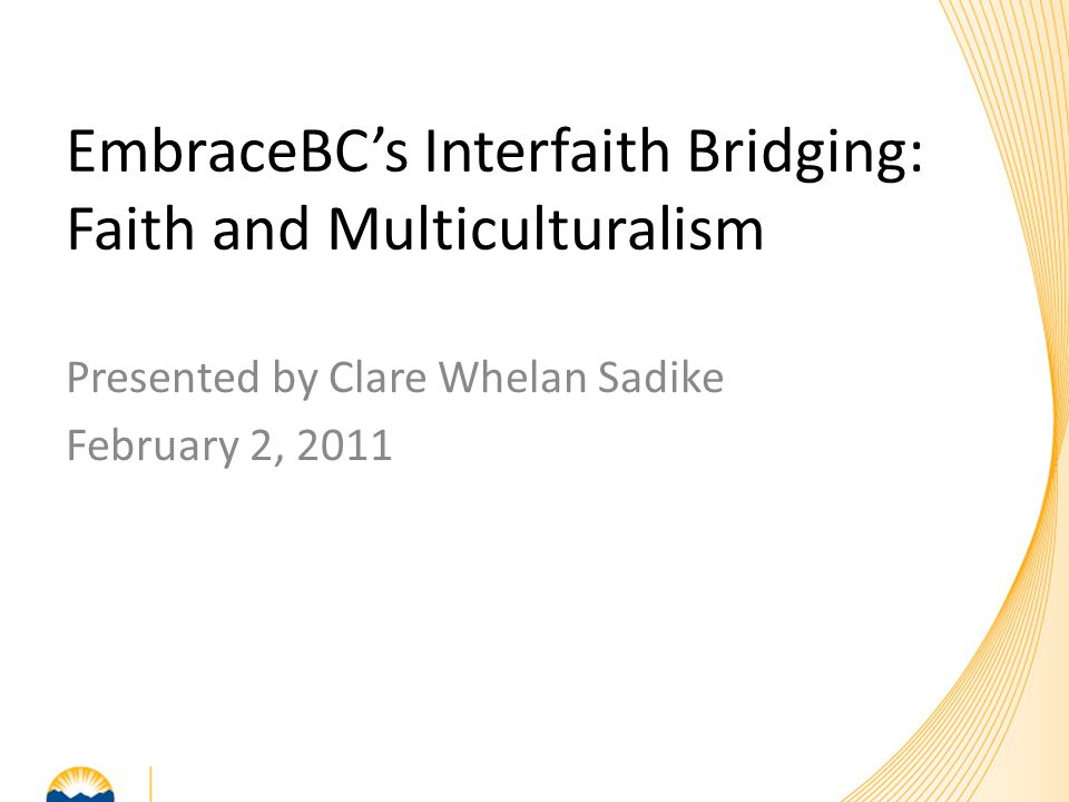 Presented by Clare Whelan Sadike February 2, 2011 EmbraceBC's Interfaith Bridging: Faith and Multiculturalism