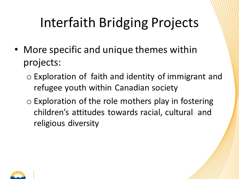 Interfaith Bridging Projects More specific and unique themes within projects: o Exploration of faith and identity of immigrant and refugee youth withi