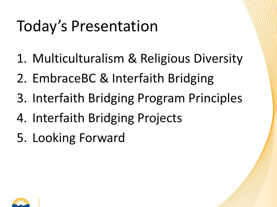 Today's Presentation 1.Multiculturalism & Religious Diversity 2.EmbraceBC & Interfaith Bridging 3.Interfaith Bridging Program Principles 4.Interfaith