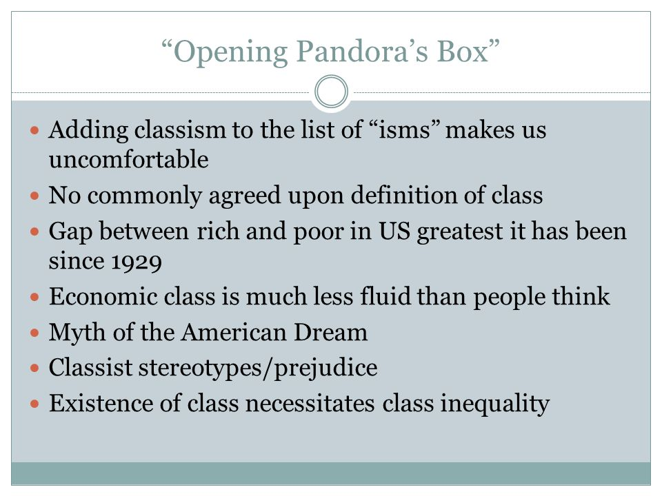 """""""Opening Pandora's Box"""" Adding classism to the list of """"isms"""" makes us uncomfortable No commonly agreed upon definition of class Gap between rich and"""