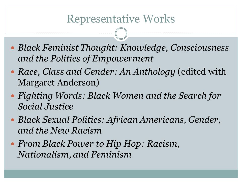 Representative Works Black Feminist Thought: Knowledge, Consciousness and the Politics of Empowerment Race, Class and Gender: An Anthology (edited wit