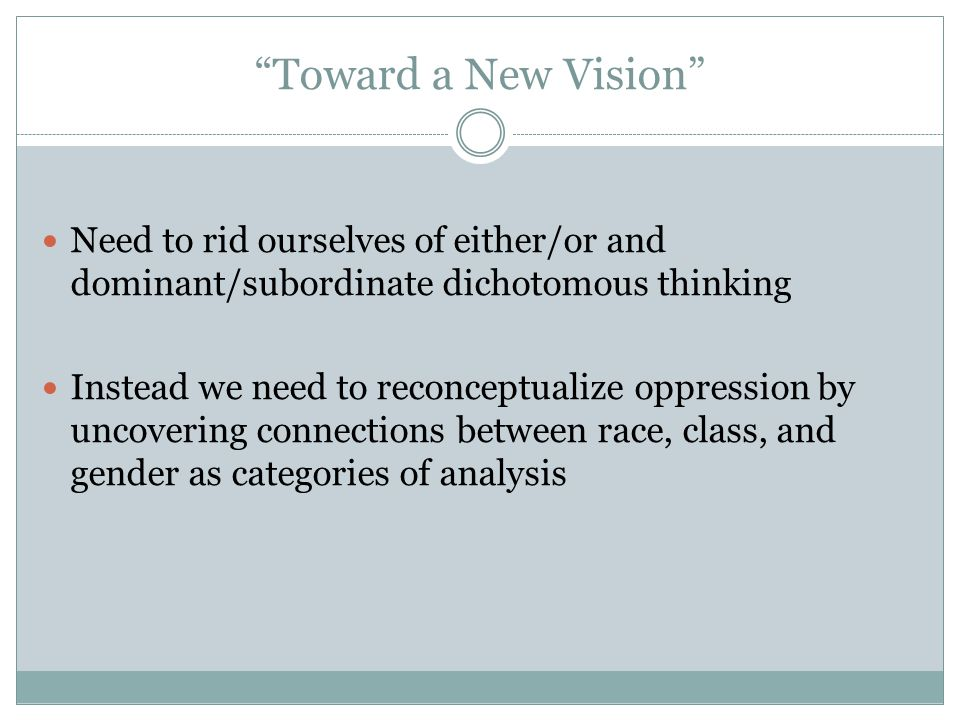 """""""Toward a New Vision"""" Need to rid ourselves of either/or and dominant/subordinate dichotomous thinking Instead we need to reconceptualize oppression b"""