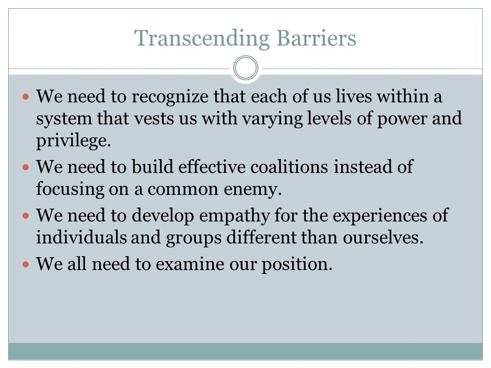 Transcending Barriers We need to recognize that each of us lives within a system that vests us with varying levels of power and privilege. We need to