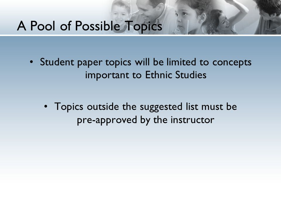 A Pool of Possible Topics Student paper topics will be limited to concepts important to Ethnic Studies Topics outside the suggested list must be pre-approved by the instructor