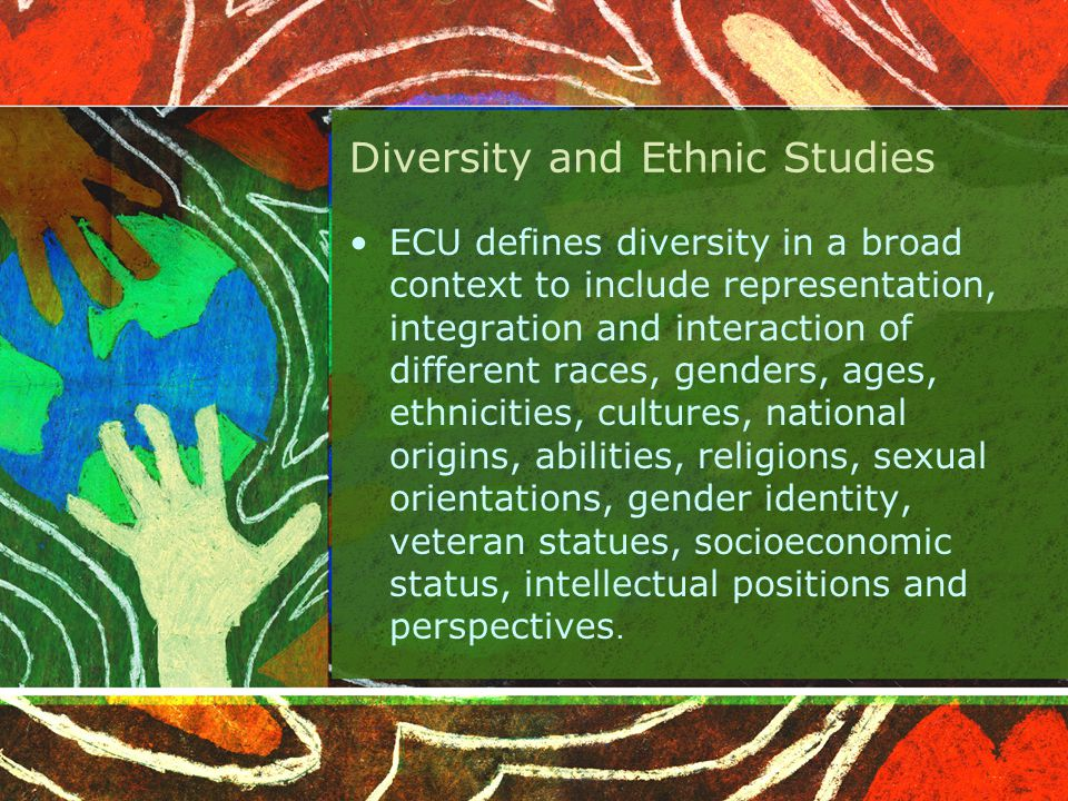 Diversity and Ethnic Studies ECU defines diversity in a broad context to include representation, integration and interaction of different races, genders, ages, ethnicities, cultures, national origins, abilities, religions, sexual orientations, gender identity, veteran statues, socioeconomic status, intellectual positions and perspectives.