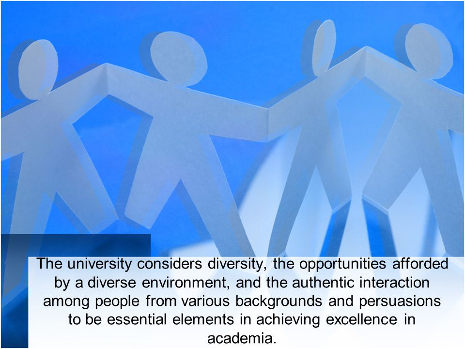 The university considers diversity, the opportunities afforded by a diverse environment, and the authentic interaction among people from various backgrounds and persuasions to be essential elements in achieving excellence in academia.
