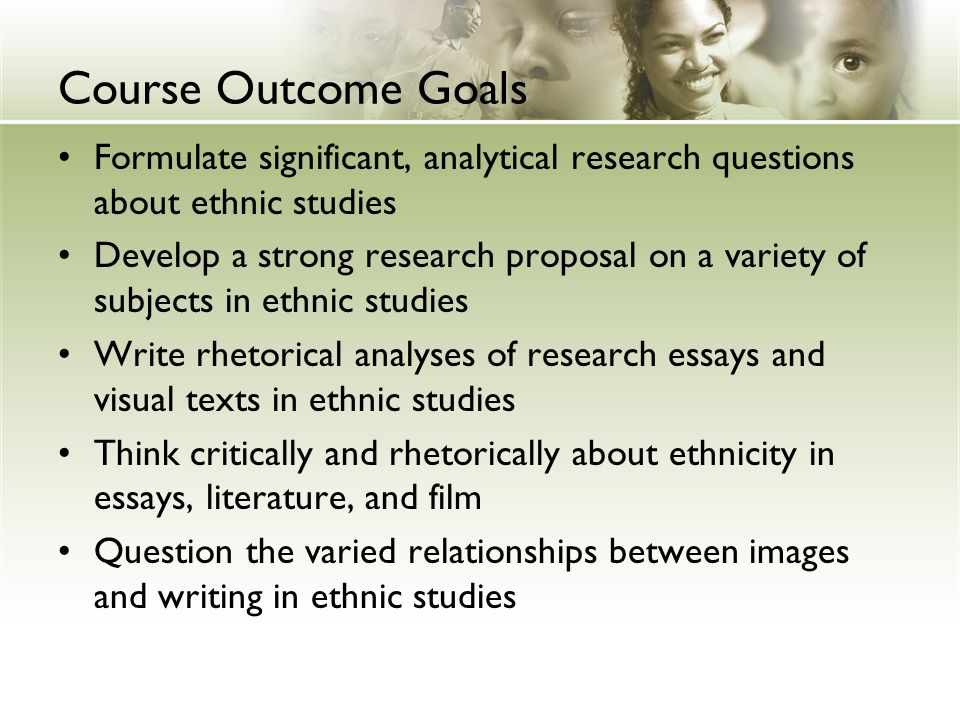 Course Outcome Goals Formulate significant, analytical research questions about ethnic studies Develop a strong research proposal on a variety of subjects in ethnic studies Write rhetorical analyses of research essays and visual texts in ethnic studies Think critically and rhetorically about ethnicity in essays, literature, and film Question the varied relationships between images and writing in ethnic studies