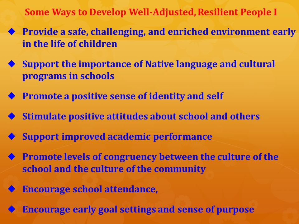   Reinforce positive life experiences   Increase social and economic circumstances of families and communities   Know Native traditional values and practices   Clearly define community and tribal political or traditional roles – assertion of sovereignty   Develop family support   Encourage a sense of identity and self   Promote language development and competence Some Ways to Develop Well-Adjusted, Resilient People II
