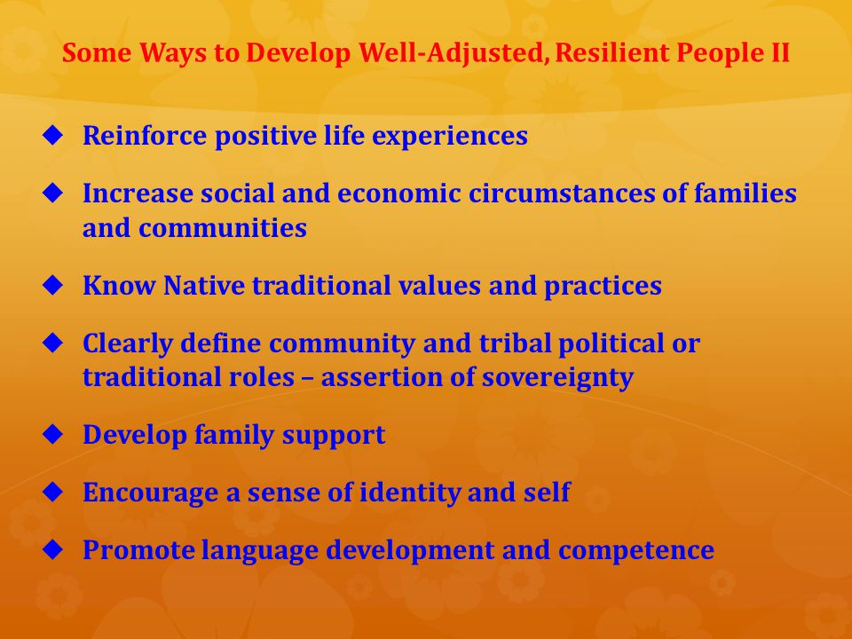 Areas of Future Research I   Studies to understand Native traditional ways of developing, strengthening and maintaining resilience   More studies about cultural factors promoting resilience   Research into factors that enhance resiliency of entire communities and groups   Studies understanding the resilience process among Native people   More research into how protective factors interact with risk factors to support resilience   Studies to determine traditional Native definitions of resilience
