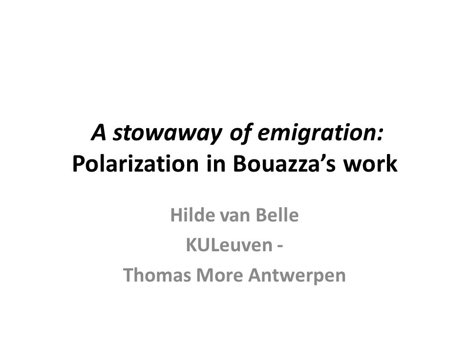 A stowaway of emigration: Polarization in Bouazza's work Hilde van Belle KULeuven - Thomas More Antwerpen