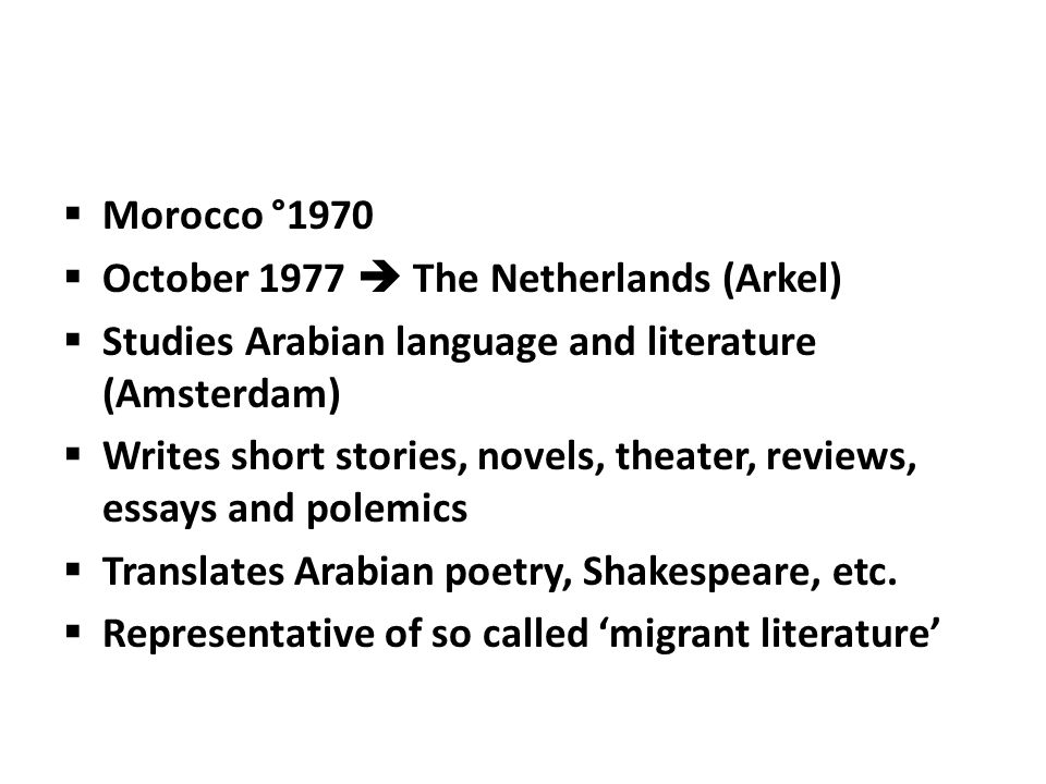  Morocco °1970  October 1977  The Netherlands (Arkel)  Studies Arabian language and literature (Amsterdam)  Writes short stories, novels, theater, reviews, essays and polemics  Translates Arabian poetry, Shakespeare, etc.