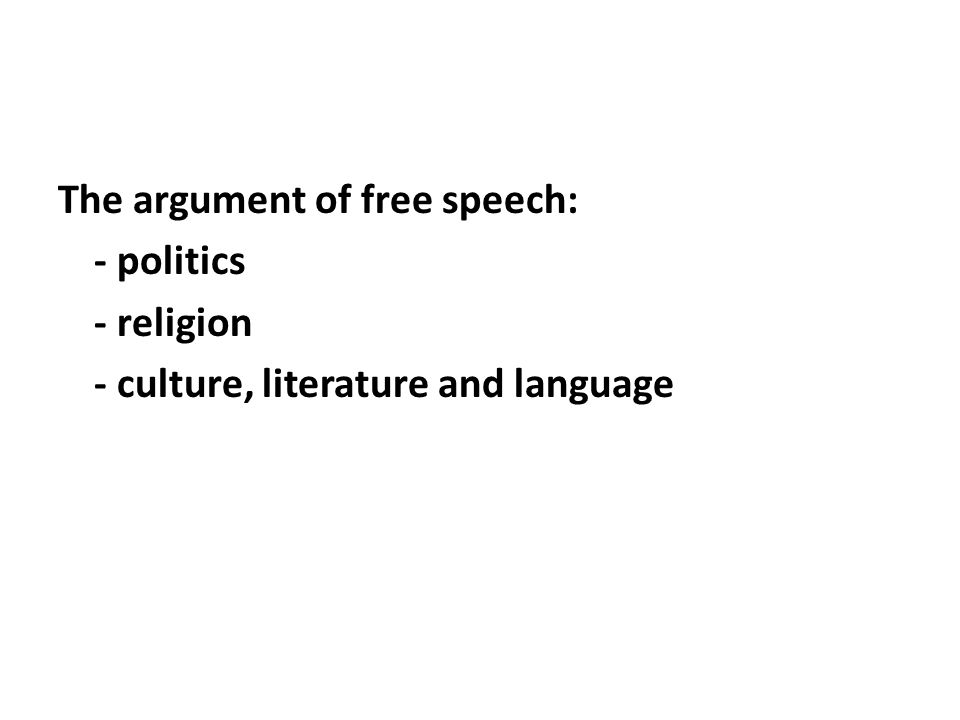 The argument of free speech: - politics - religion - culture, literature and language