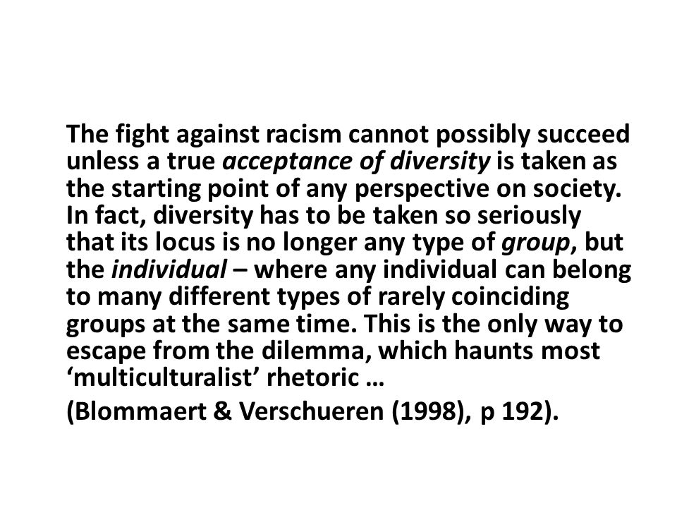 The fight against racism cannot possibly succeed unless a true acceptance of diversity is taken as the starting point of any perspective on society.