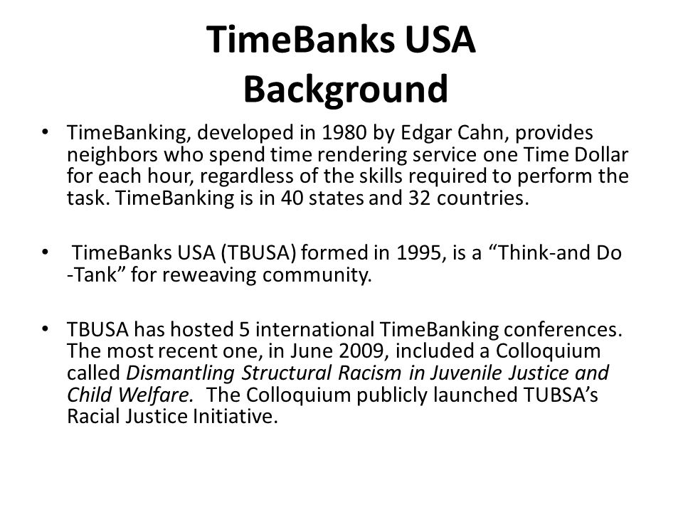 TimeBanks USA Background TimeBanking, developed in 1980 by Edgar Cahn, provides neighbors who spend time rendering service one Time Dollar for each hour, regardless of the skills required to perform the task.