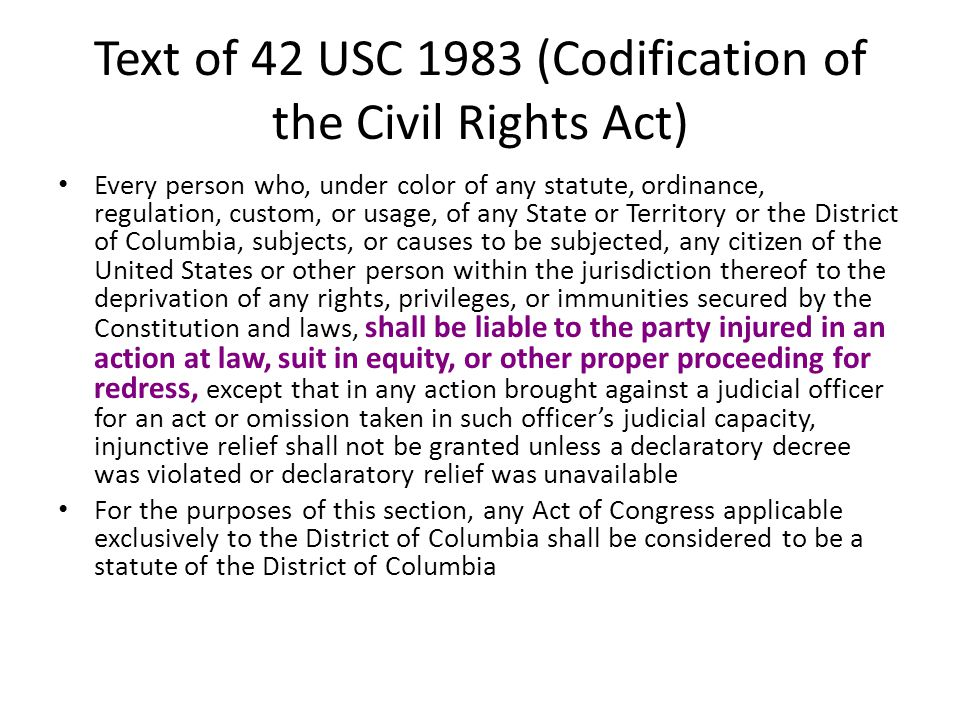 Text of 42 USC 1983 (Codification of the Civil Rights Act) Every person who, under color of any statute, ordinance, regulation, custom, or usage, of any State or Territory or the District of Columbia, subjects, or causes to be subjected, any citizen of the United States or other person within the jurisdiction thereof to the deprivation of any rights, privileges, or immunities secured by the Constitution and laws, shall be liable to the party injured in an action at law, suit in equity, or other proper proceeding for redress, except that in any action brought against a judicial officer for an act or omission taken in such officer's judicial capacity, injunctive relief shall not be granted unless a declaratory decree was violated or declaratory relief was unavailable For the purposes of this section, any Act of Congress applicable exclusively to the District of Columbia shall be considered to be a statute of the District of Columbia