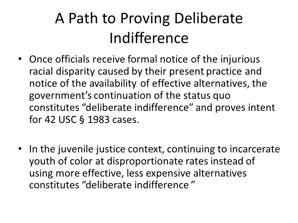 A Path to Proving Deliberate Indifference To establish deliberate indifference in the juvenile justice context, An Offer They Can't Refuse proposes a Public Notice Hearing process to put officials on formal notice that: – The present system results in documented DMC that violates the Constitution; – The racial disparity remains even when accounting for all race‐neutral factors; – Injuries flow from this disparity, specifically from the disproportionately high detention and incarceration rates for youth of color, but, in fact, at every point in the system youth of color are subjected to harsher treatment; – Highly effective, evidence‐based, replicable, and less‐costly alternatives would substantially reduce DMC.
