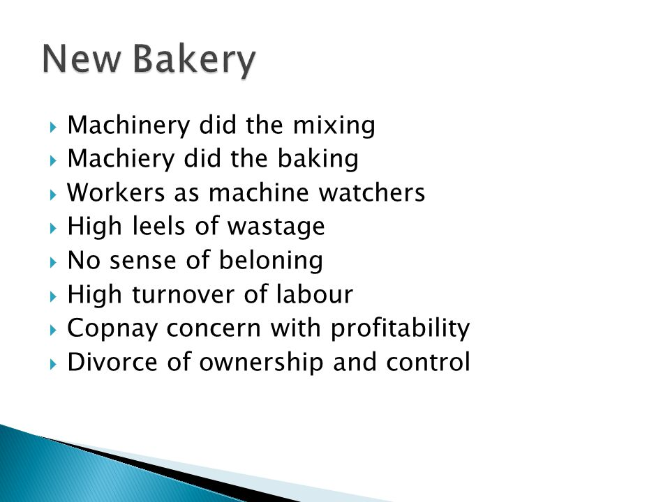  Machinery did the mixing  Machiery did the baking  Workers as machine watchers  High leels of wastage  No sense of beloning  High turnover of labour  Copnay concern with profitability  Divorce of ownership and control