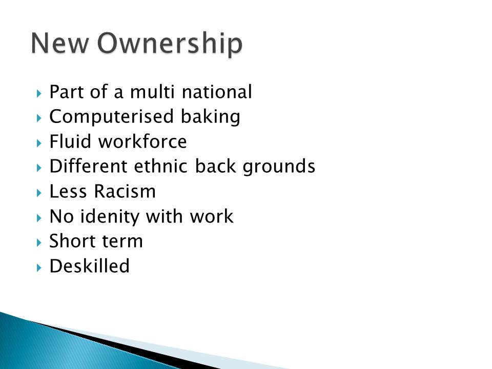  Part of a multi national  Computerised baking  Fluid workforce  Different ethnic back grounds  Less Racism  No idenity with work  Short term  Deskilled