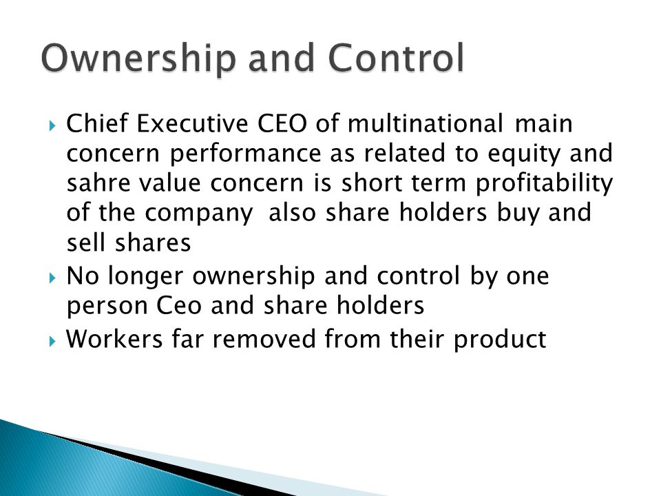  Chief Executive CEO of multinational main concern performance as related to equity and sahre value concern is short term profitability of the company also share holders buy and sell shares  No longer ownership and control by one person Ceo and share holders  Workers far removed from their product