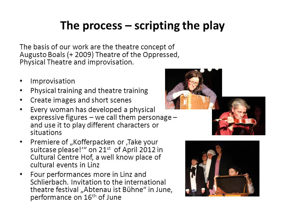 The process – scripting the play The basis of our work are the theatre concept of Augusto Boals (+ 2009) Theatre of the Oppressed, Physical Theatre and improvisation.