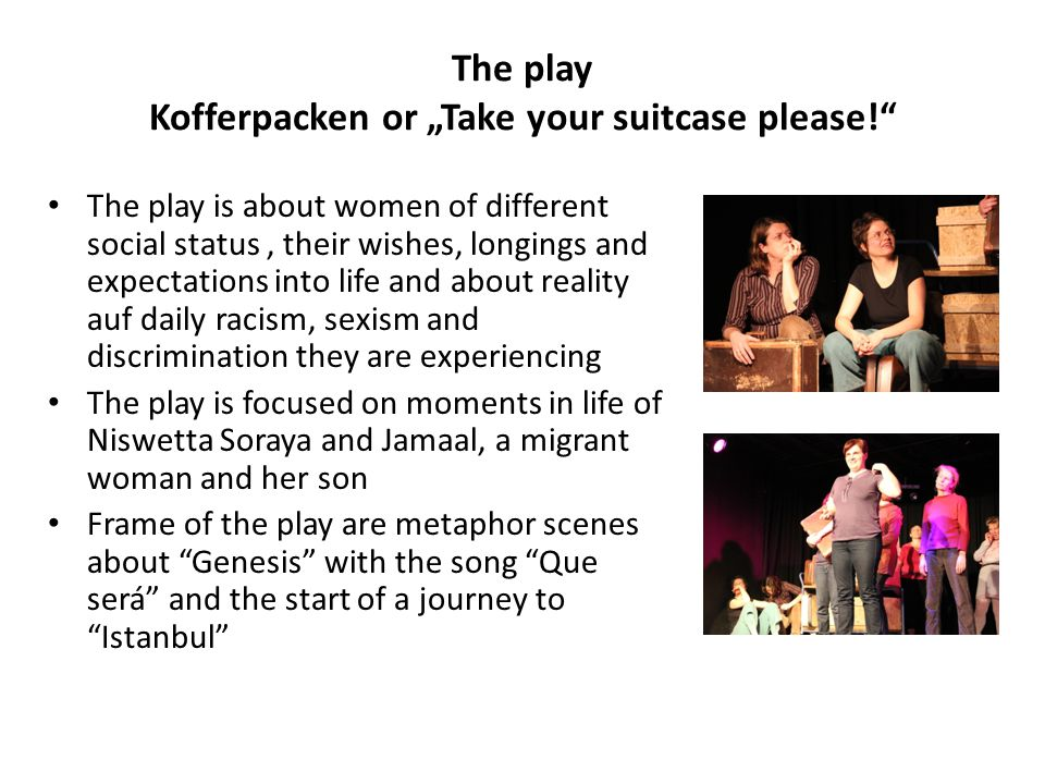"The play Kofferpacken or ""Take your suitcase please! The play is about women of different social status, their wishes, longings and expectations into life and about reality auf daily racism, sexism and discrimination they are experiencing The play is focused on moments in life of Niswetta Soraya and Jamaal, a migrant woman and her son Frame of the play are metaphor scenes about Genesis with the song Que será and the start of a journey to Istanbul"