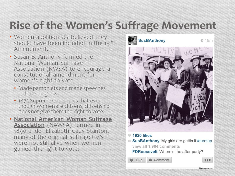 Rise of the Women's Suffrage Movement Women abolitionists believed they should have been included in the 15 th Amendment. Susan B. Anthony formed the