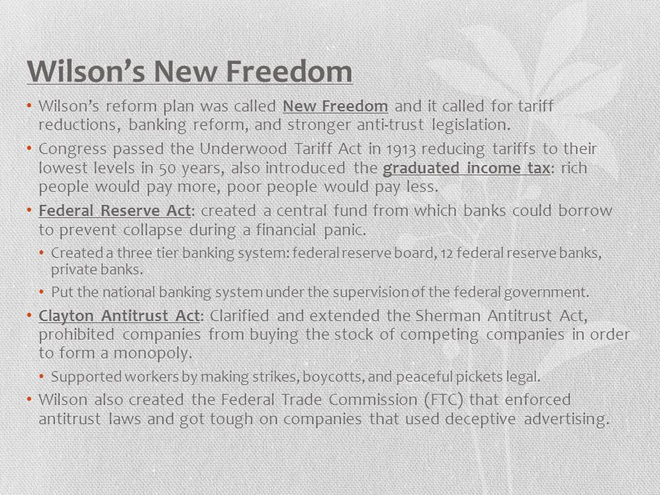 Wilson's New Freedom Wilson's reform plan was called New Freedom and it called for tariff reductions, banking reform, and stronger anti-trust legislat
