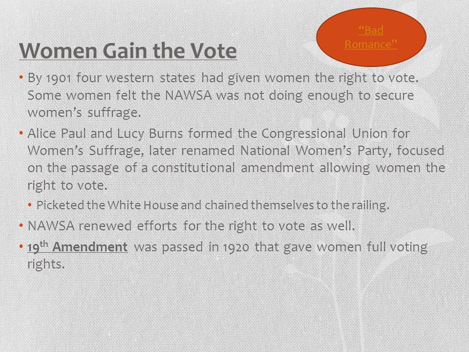 Women Gain the Vote By 1901 four western states had given women the right to vote. Some women felt the NAWSA was not doing enough to secure women's su