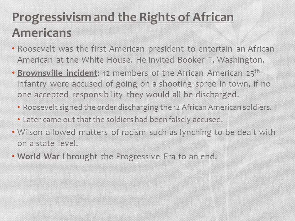 Progressivism and the Rights of African Americans Roosevelt was the first American president to entertain an African American at the White House. He i