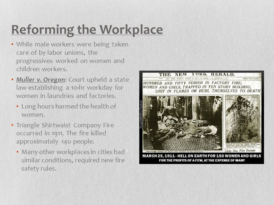 Reforming the Workplace While male workers were being taken care of by labor unions, the progressives worked on women and children workers. Muller v.