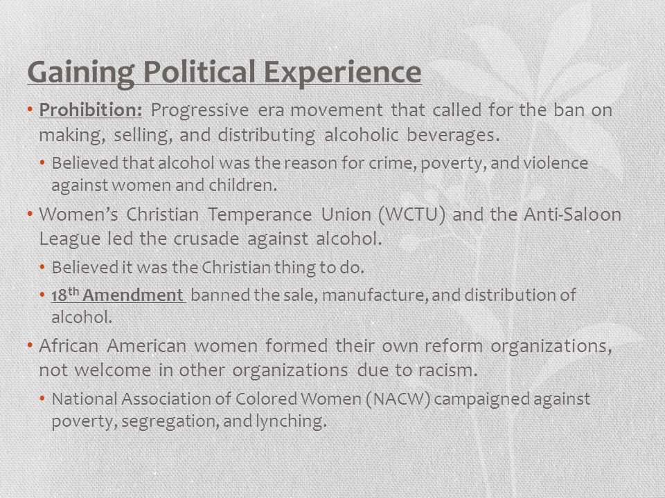 Gaining Political Experience Prohibition: Progressive era movement that called for the ban on making, selling, and distributing alcoholic beverages. B