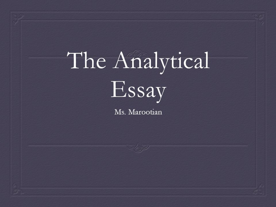 The Analytical Essay Ms. Marootian