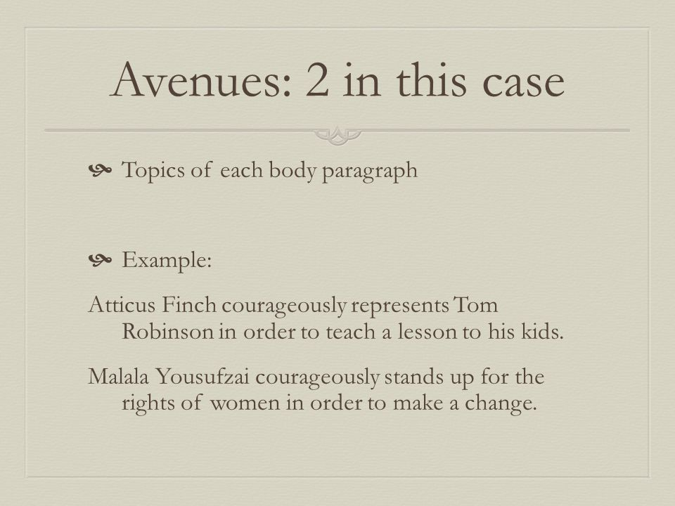 Avenues: 2 in this case  Topics of each body paragraph  Example: Atticus Finch courageously represents Tom Robinson in order to teach a lesson to his kids.