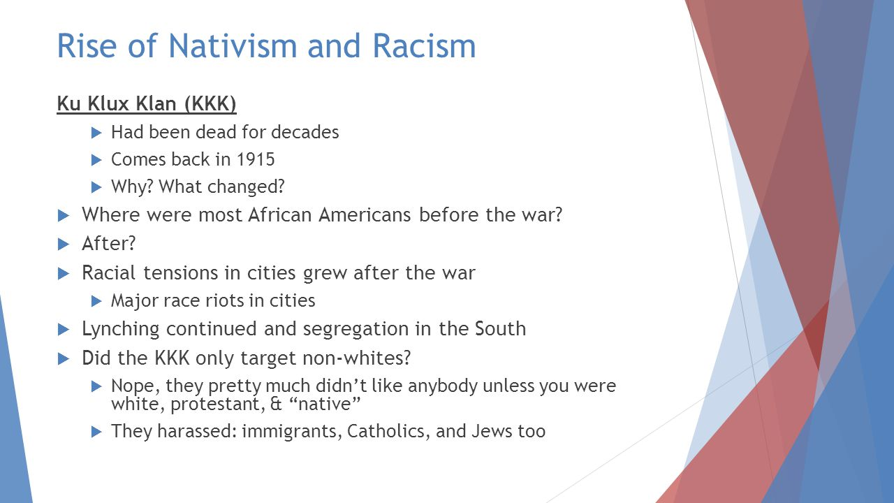 Rise of Nativism and Racism Ku Klux Klan (KKK)  Had been dead for decades  Comes back in 1915  Why.