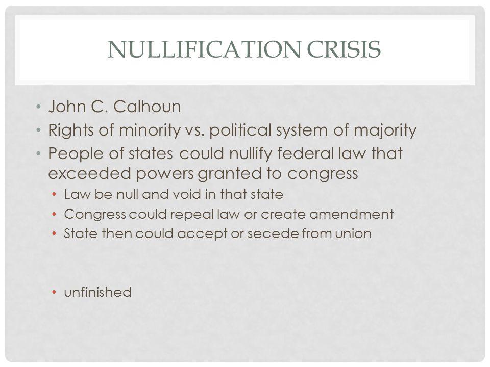 NULLIFICATION CRISIS John C. Calhoun Rights of minority vs.