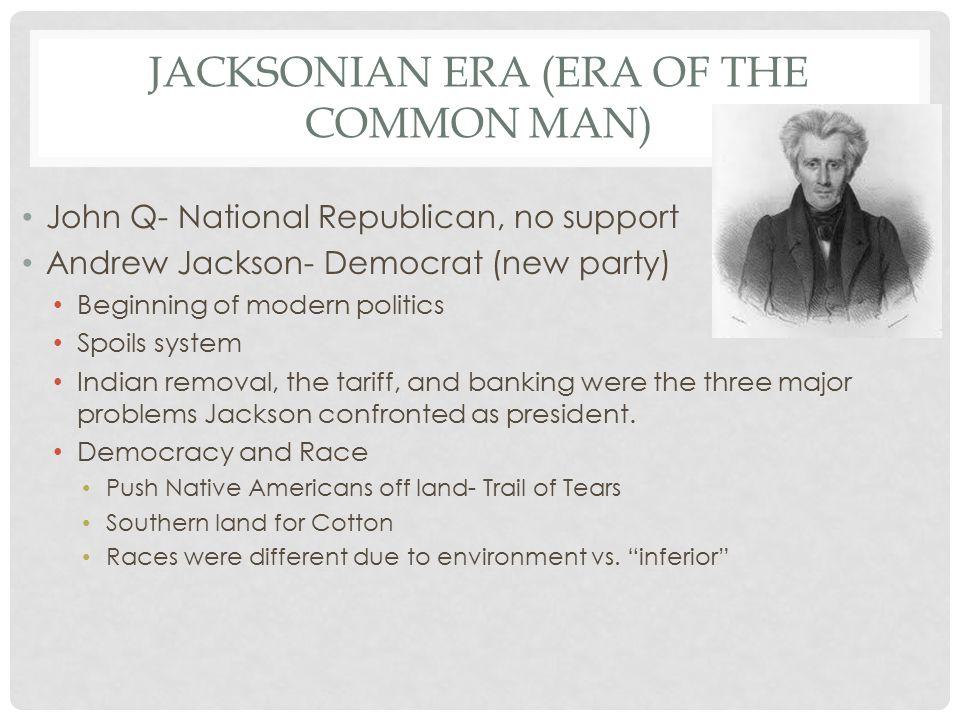 JACKSONIAN ERA (ERA OF THE COMMON MAN) John Q- National Republican, no support Andrew Jackson- Democrat (new party) Beginning of modern politics Spoil