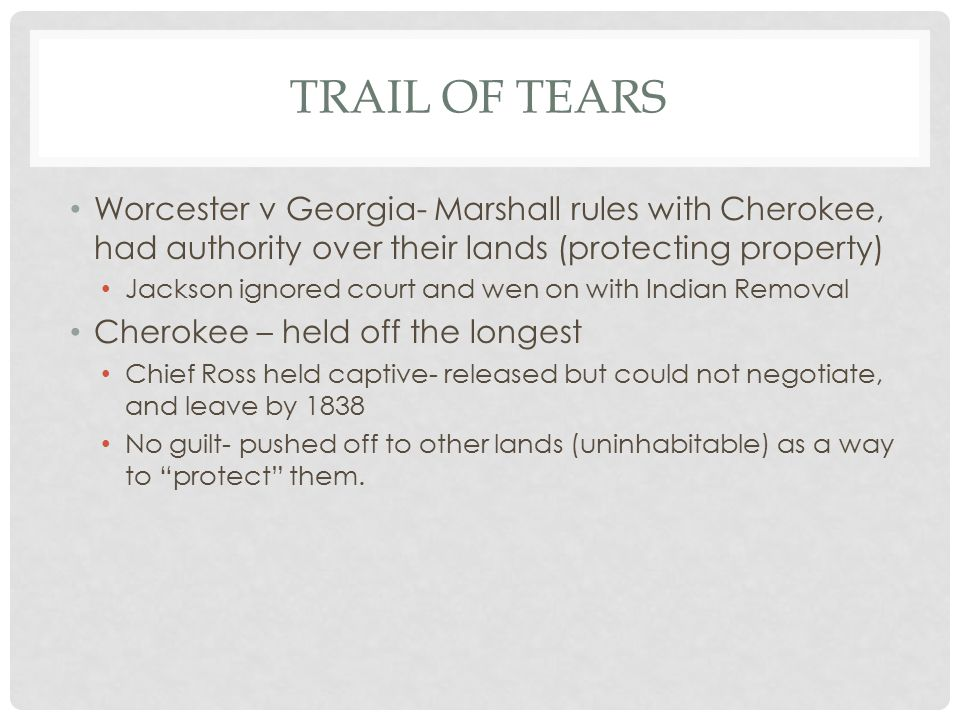 TRAIL OF TEARS Worcester v Georgia- Marshall rules with Cherokee, had authority over their lands (protecting property) Jackson ignored court and wen o