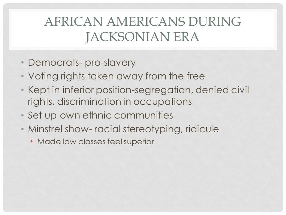AFRICAN AMERICANS DURING JACKSONIAN ERA Democrats- pro-slavery Voting rights taken away from the free Kept in inferior position-segregation, denied civil rights, discrimination in occupations Set up own ethnic communities Minstrel show- racial stereotyping, ridicule Made low classes feel superior