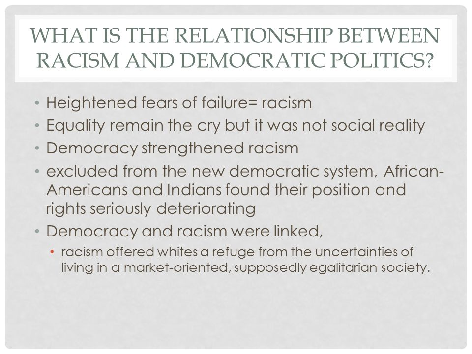 WHAT IS THE RELATIONSHIP BETWEEN RACISM AND DEMOCRATIC POLITICS? Heightened fears of failure= racism Equality remain the cry but it was not social rea