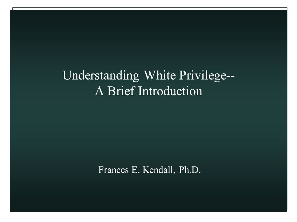 Understanding White Privilege-- A Brief Introduction Frances E. Kendall, Ph.D.
