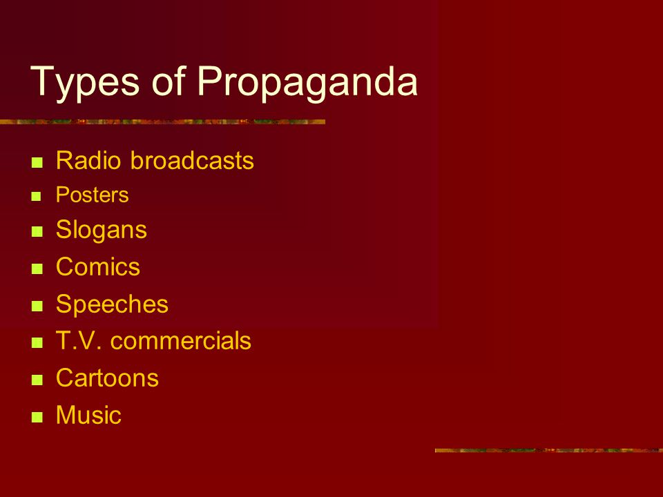 Types of Propaganda Radio broadcasts Posters Slogans Comics Speeches T.V.