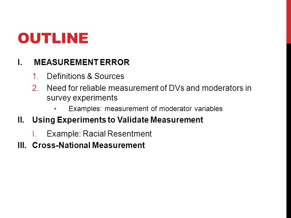 OUTLINE I.MEASUREMENT ERROR 1.Definitions & Sources 2.Need for reliable measurement of DVs and moderators in survey experiments Examples: measurement of moderator variables II.Using Experiments to Validate Measurement I.Example: Racial Resentment III.Cross-National Measurement